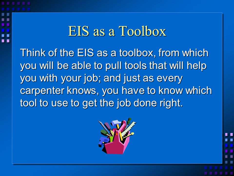 EIS as a Toolbox Think of the EIS as a toolbox, from which you will be able to pull tools that will help you with your job; and just as every carpenter knows, you have to know which tool to use to get the job done right.