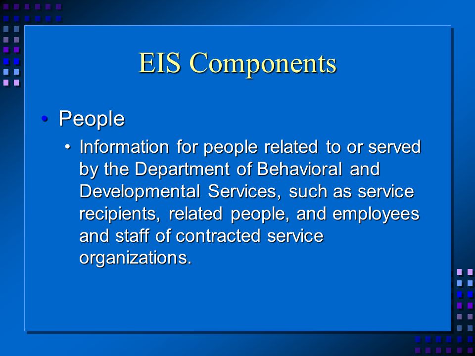 EIS Components PeoplePeople Information for people related to or served by the Department of Behavioral and Developmental Services, such as service recipients, related people, and employees and staff of contracted service organizations.Information for people related to or served by the Department of Behavioral and Developmental Services, such as service recipients, related people, and employees and staff of contracted service organizations.
