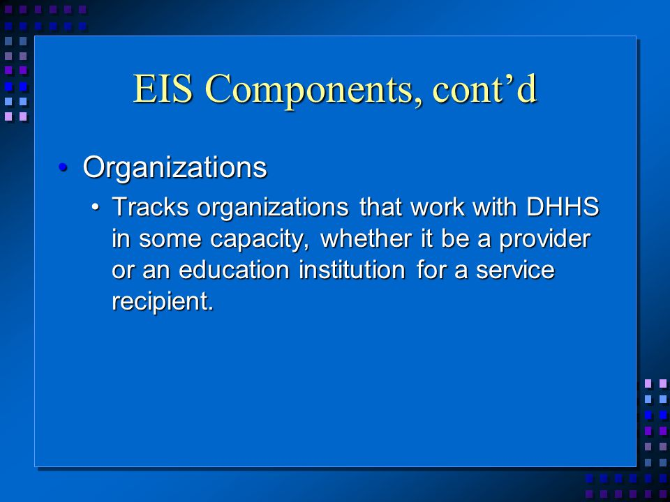 EIS Components, cont'd OrganizationsOrganizations Tracks organizations that work with DHHS in some capacity, whether it be a provider or an education institution for a service recipient.Tracks organizations that work with DHHS in some capacity, whether it be a provider or an education institution for a service recipient.