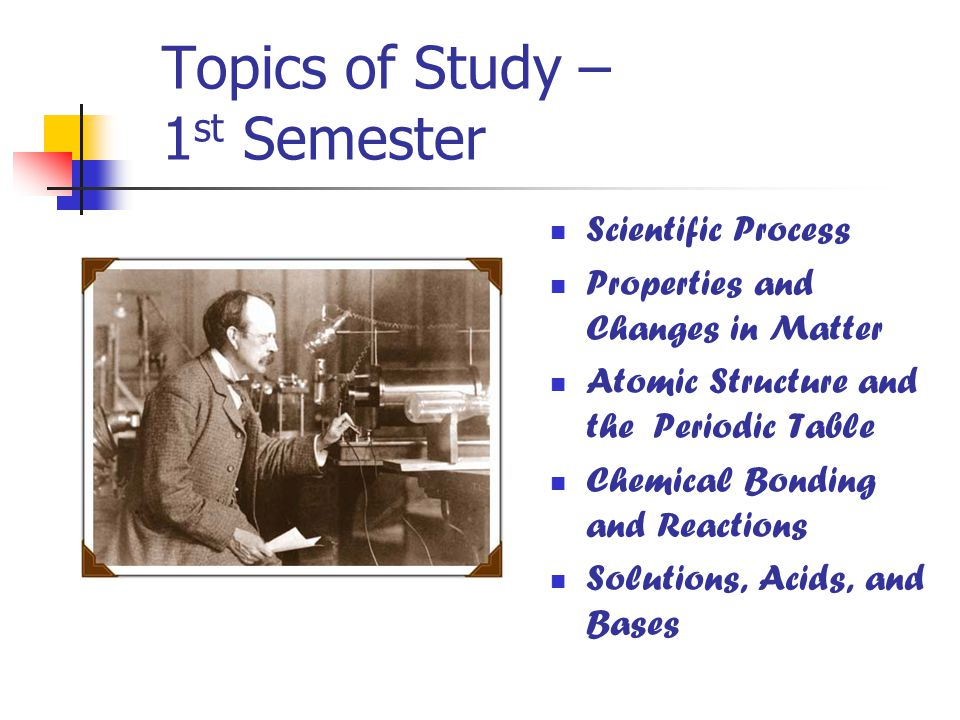 Topics of Study – 1 st Semester Scientific Process Properties and Changes in Matter Atomic Structure and the Periodic Table Chemical Bonding and Reactions Solutions, Acids, and Bases