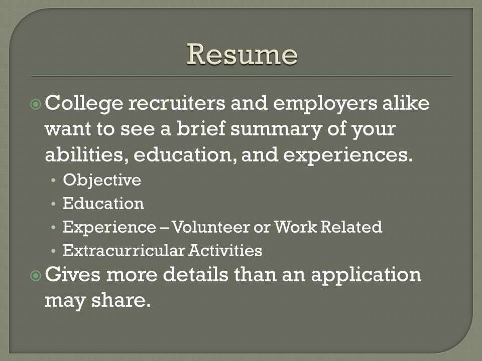  College recruiters and employers alike want to see a brief summary of your abilities, education, and experiences.