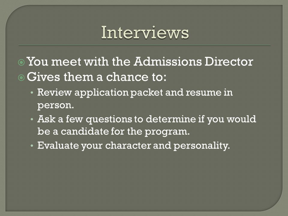  You meet with the Admissions Director  Gives them a chance to: Review application packet and resume in person. Ask a few questions to determine if