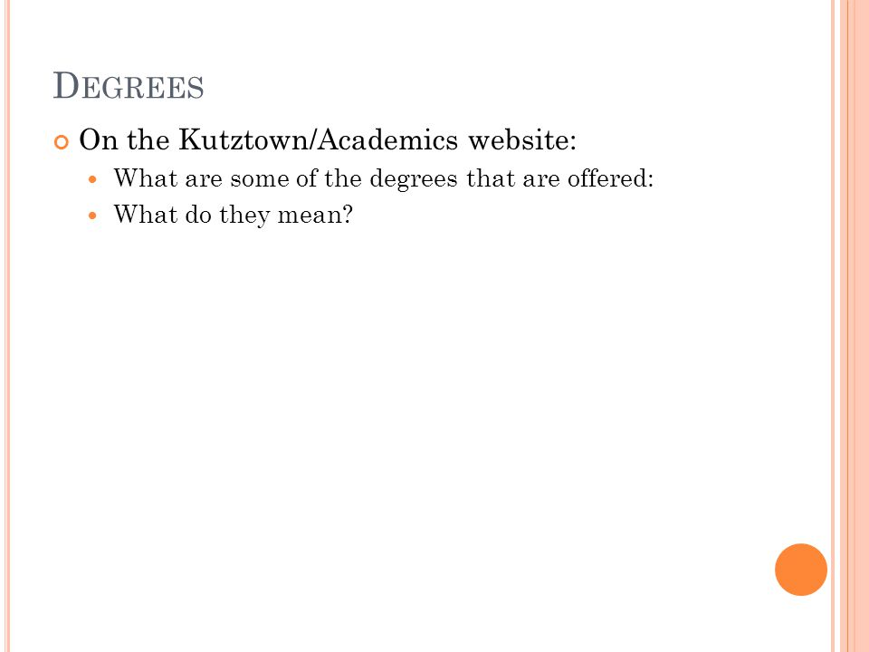 D EGREES On the Kutztown/Academics website: What are some of the degrees that are offered: What do they mean