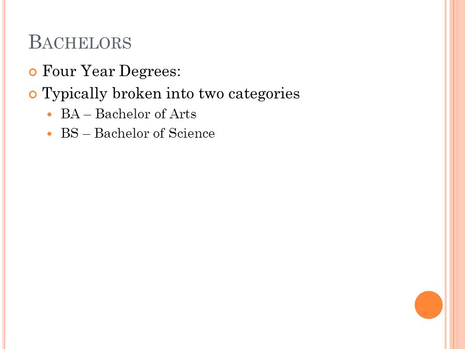 B ACHELORS Four Year Degrees: Typically broken into two categories BA – Bachelor of Arts BS – Bachelor of Science
