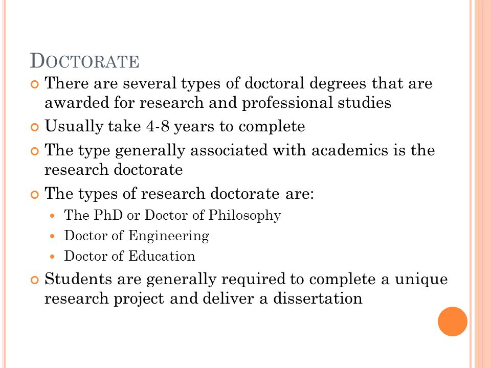 D OCTORATE There are several types of doctoral degrees that are awarded for research and professional studies Usually take 4-8 years to complete The type generally associated with academics is the research doctorate The types of research doctorate are: The PhD or Doctor of Philosophy Doctor of Engineering Doctor of Education Students are generally required to complete a unique research project and deliver a dissertation