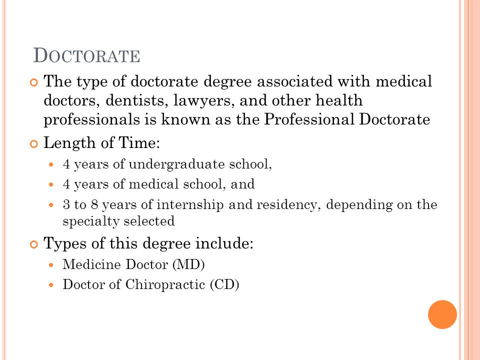 D OCTORATE The type of doctorate degree associated with medical doctors, dentists, lawyers, and other health professionals is known as the Professional Doctorate Length of Time: 4 years of undergraduate school, 4 years of medical school, and 3 to 8 years of internship and residency, depending on the specialty selected Types of this degree include: Medicine Doctor (MD) Doctor of Chiropractic (CD)