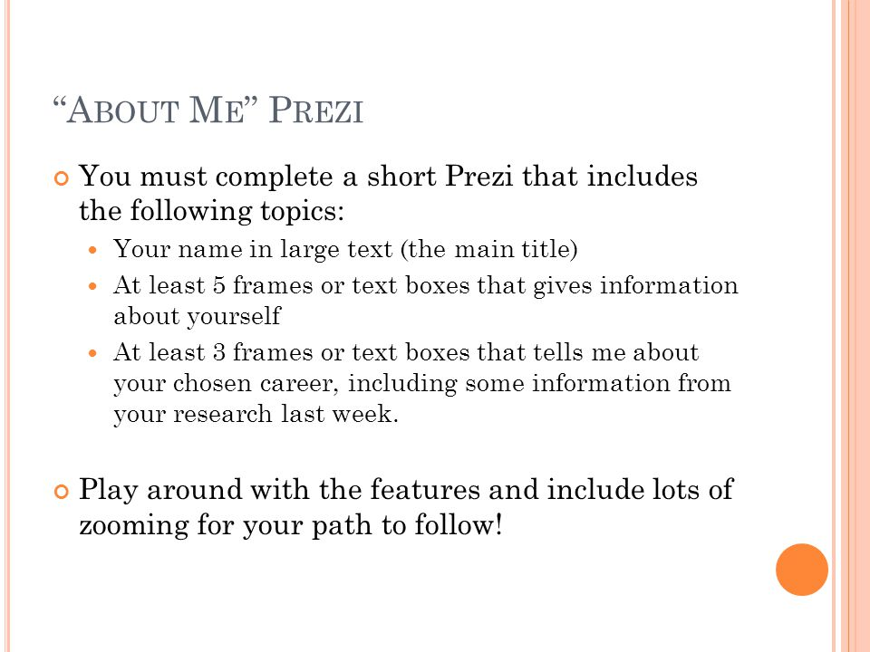 A BOUT M E P REZI You must complete a short Prezi that includes the following topics: Your name in large text (the main title) At least 5 frames or text boxes that gives information about yourself At least 3 frames or text boxes that tells me about your chosen career, including some information from your research last week.