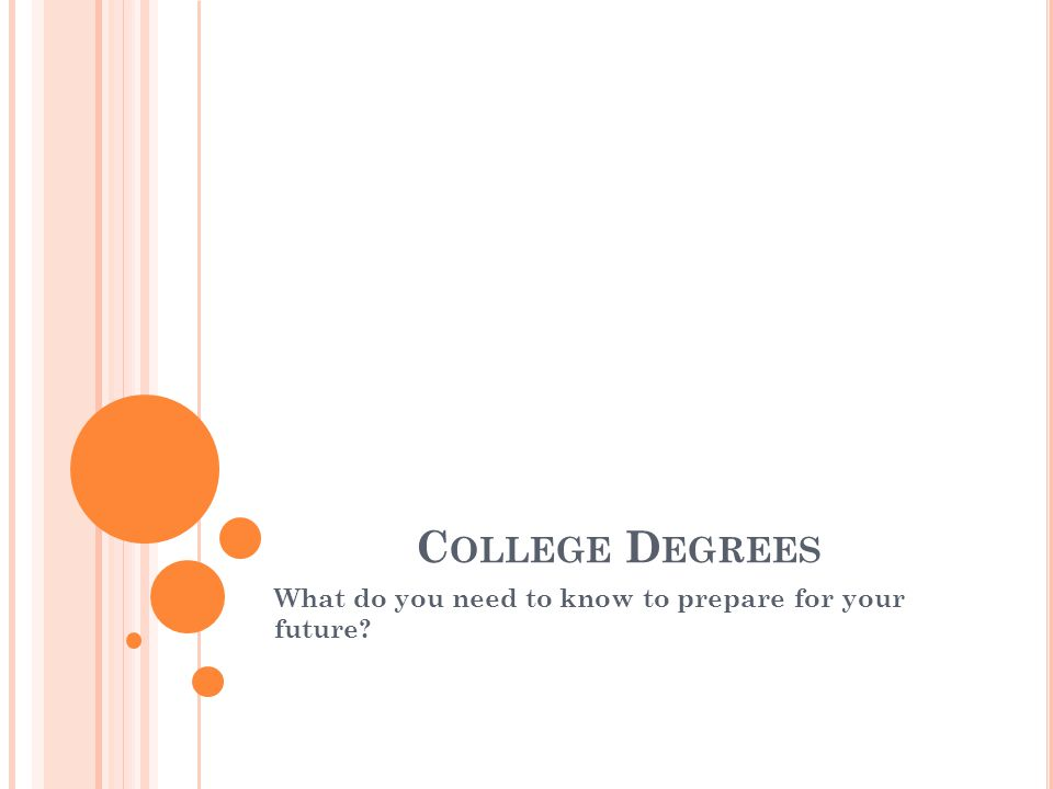 C OLLEGE D EGREES What do you need to know to prepare for your future