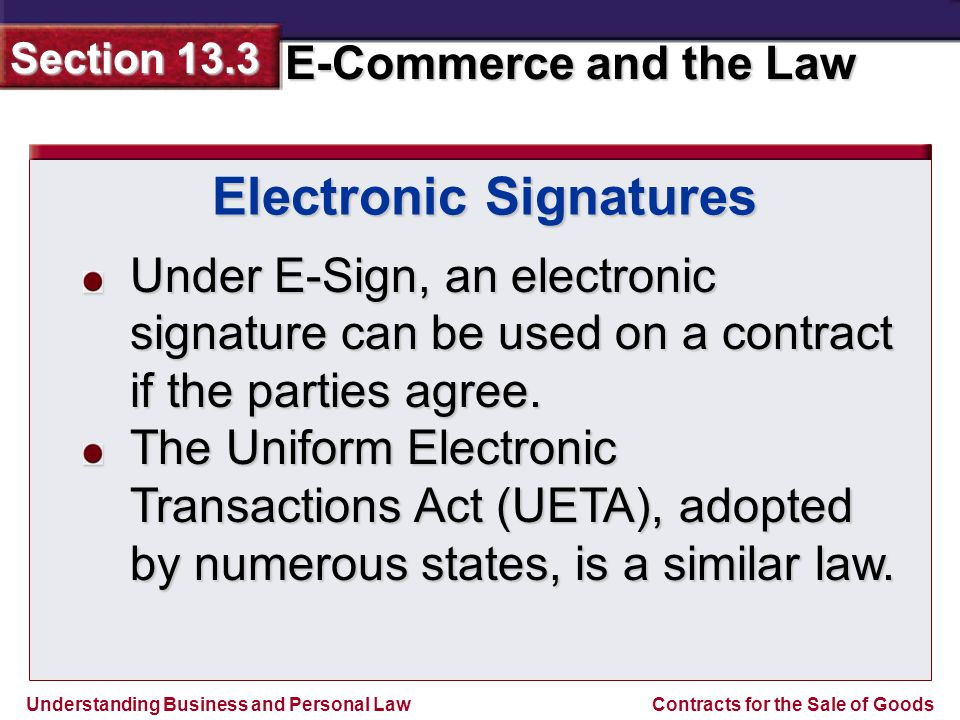Understanding Business and Personal Law E-Commerce and the Law Section 13.3 Contracts for the Sale of Goods Under E-Sign, an electronic signature can be used on a contract if the parties agree.