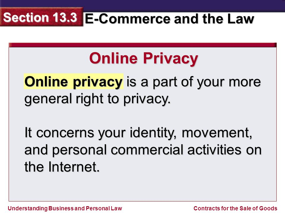 Understanding Business and Personal Law E-Commerce and the Law Section 13.3 Contracts for the Sale of Goods Online privacy is a part of your more general right to privacy.