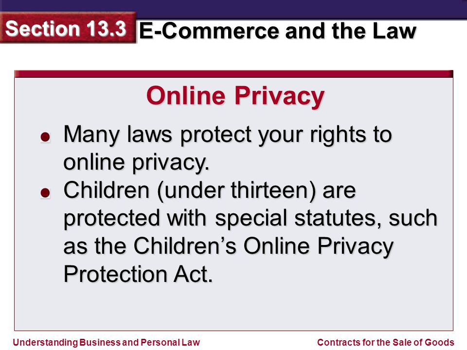 Understanding Business and Personal Law E-Commerce and the Law Section 13.3 Contracts for the Sale of Goods Many laws protect your rights to online privacy.