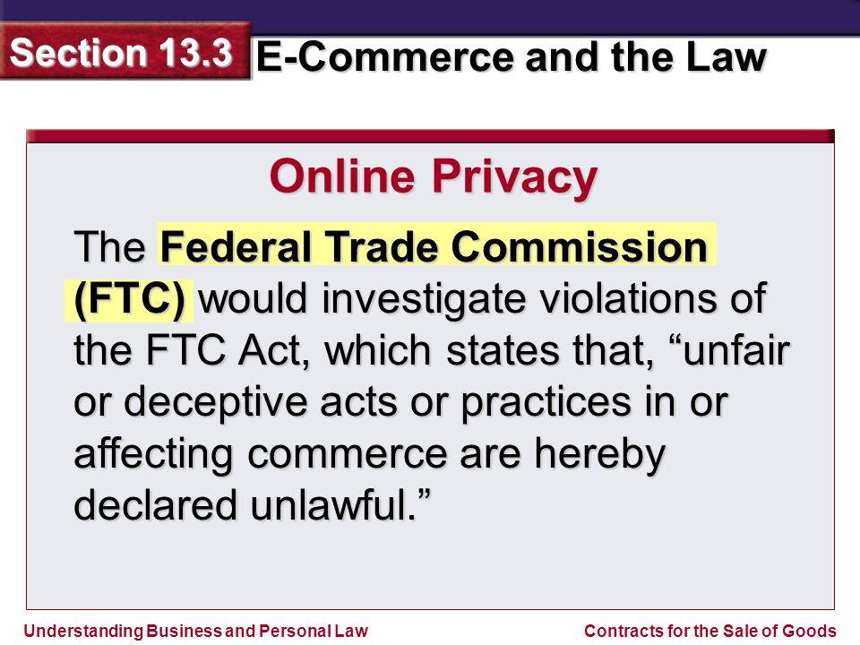 Understanding Business and Personal Law E-Commerce and the Law Section 13.3 Contracts for the Sale of Goods The Federal Trade Commission (FTC) would investigate violations of the FTC Act, which states that, unfair or deceptive acts or practices in or affecting commerce are hereby declared unlawful. Online Privacy