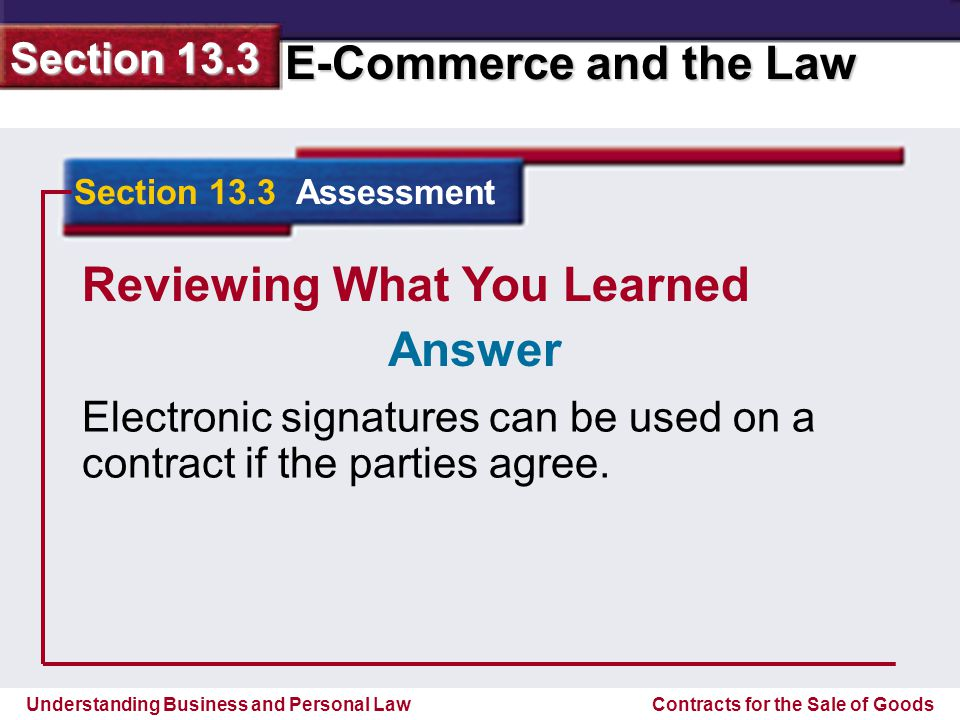 Understanding Business and Personal Law E-Commerce and the Law Section 13.3 Contracts for the Sale of Goods Reviewing What You Learned Electronic signatures can be used on a contract if the parties agree.