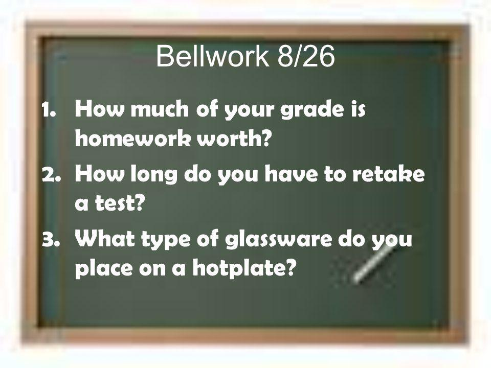 Bellwork 8/26 1.How much of your grade is homework worth? 2.How long do you have to retake a test? 3.What type of glassware do you place on a hotplate