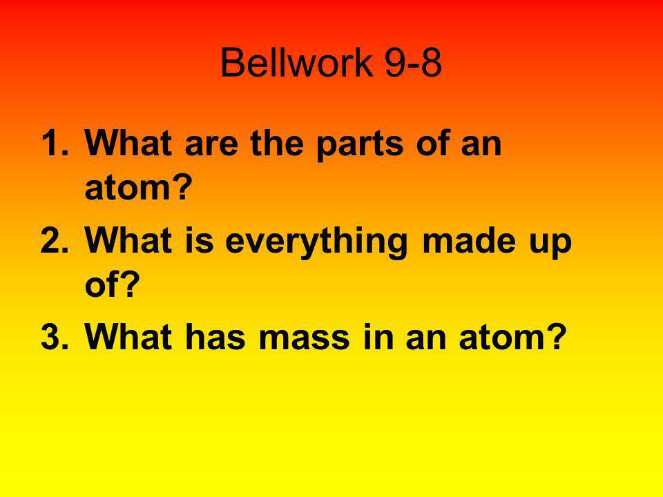 Bellwork 9-8 1.What are the parts of an atom? 2.What is everything made up of? 3.What has mass in an atom?