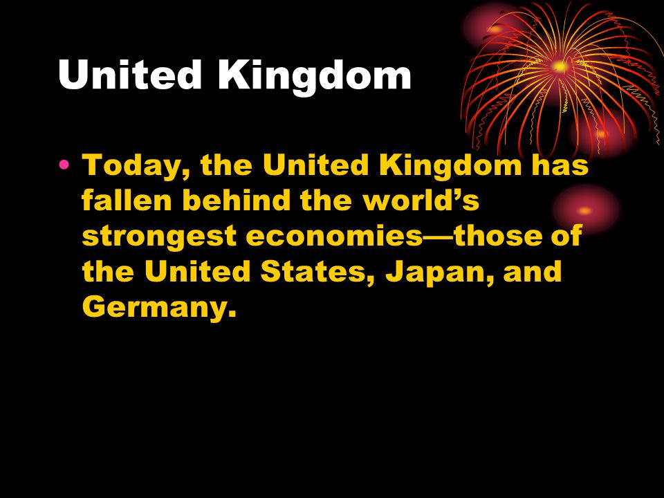 United Kingdom Today, the United Kingdom has fallen behind the world's strongest economies—those of the United States, Japan, and Germany.
