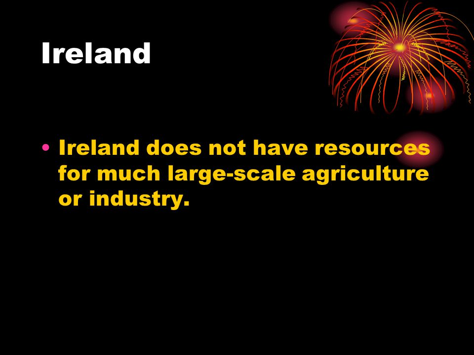 Ireland does not have resources for much large-scale agriculture or industry.