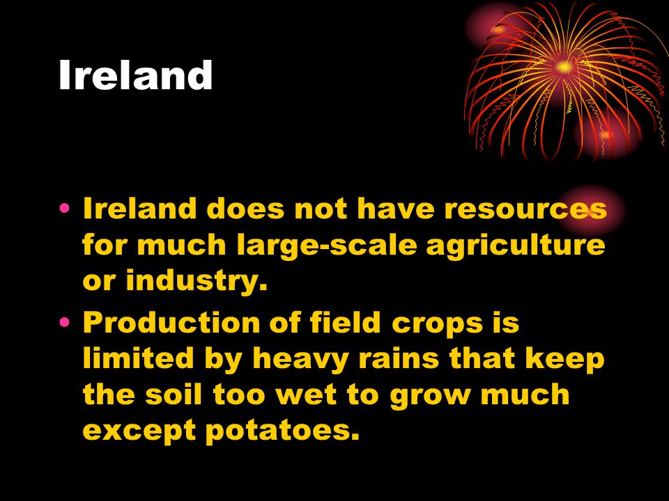 Ireland Ireland does not have resources for much large-scale agriculture or industry.