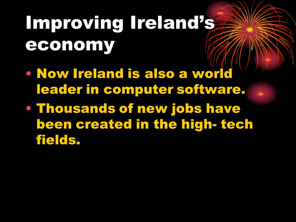 Improving Ireland's economy Now Ireland is also a world leader in computer software.