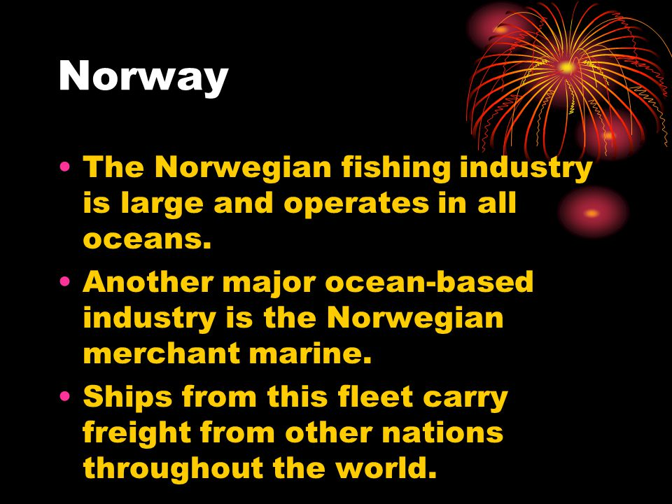 Norway The Norwegian fishing industry is large and operates in all oceans.