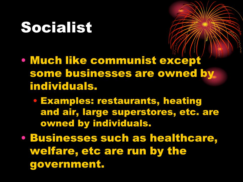 Socialist Much like communist except some businesses are owned by individuals.
