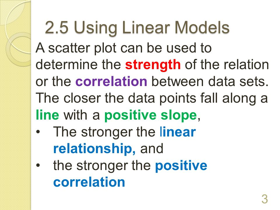 2.5 Using Linear Models 2 Scatter Plot – A graph that relates two sets of data by plotting the data as ordered pairs