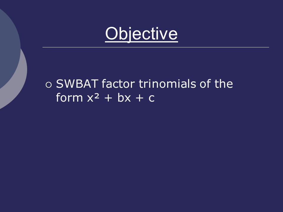 Objective  SWBAT factor trinomials of the form x² + bx + c