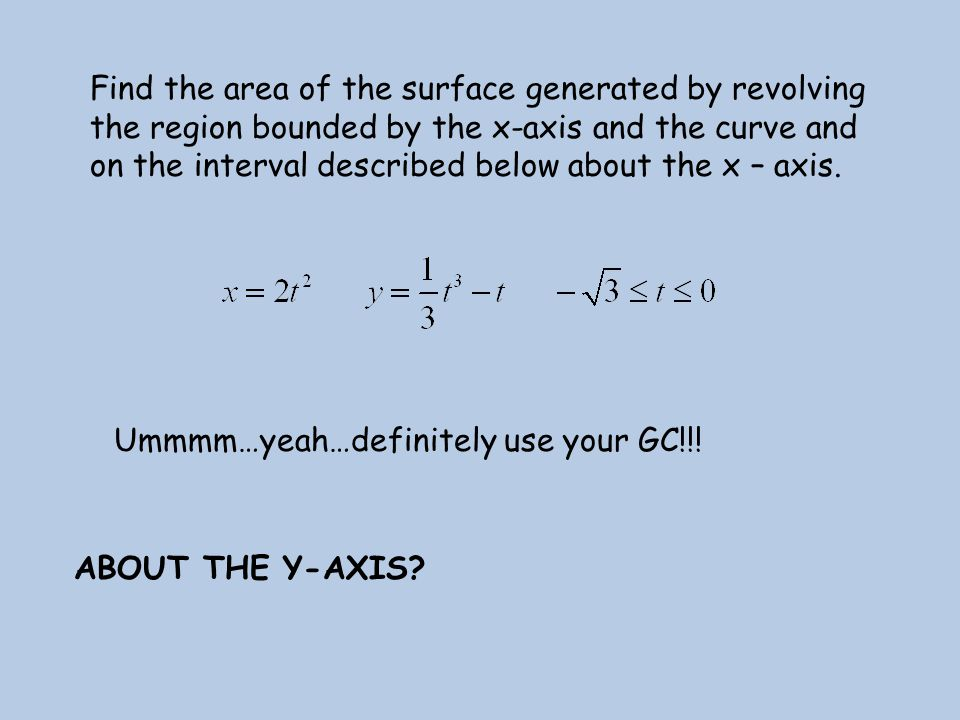 Find the area of the surface generated by revolving the region bounded by the x-axis and the curve and on the interval described below about the x – a