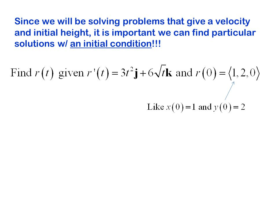 Since we will be solving problems that give a velocity and initial height, it is important we can find particular solutions w/ an initial condition!!!