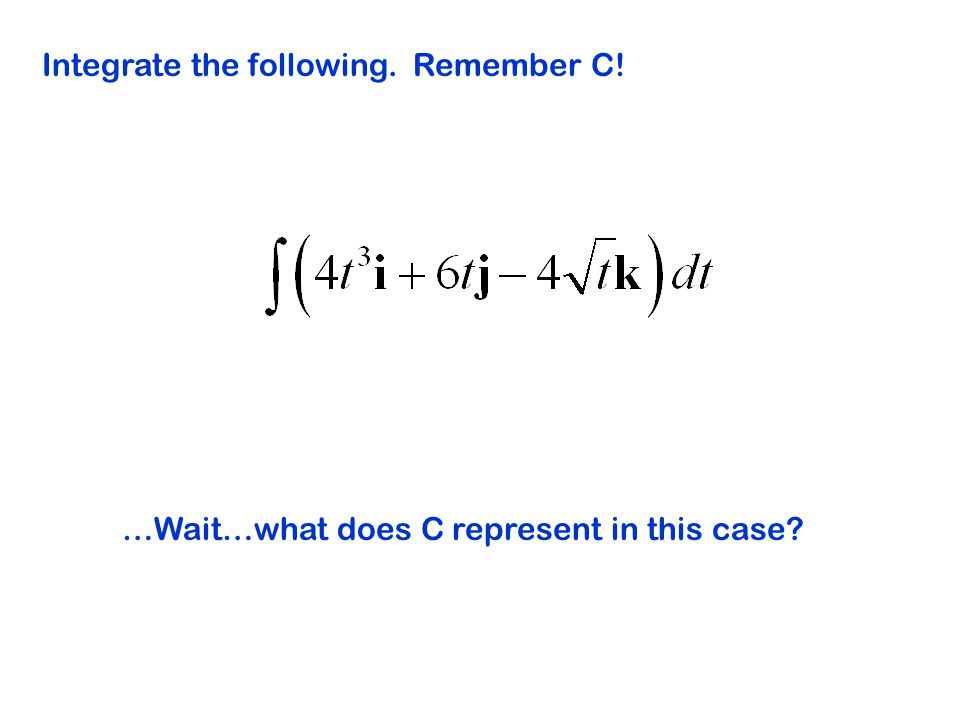 Integrate the following. Remember C! …Wait…what does C represent in this case