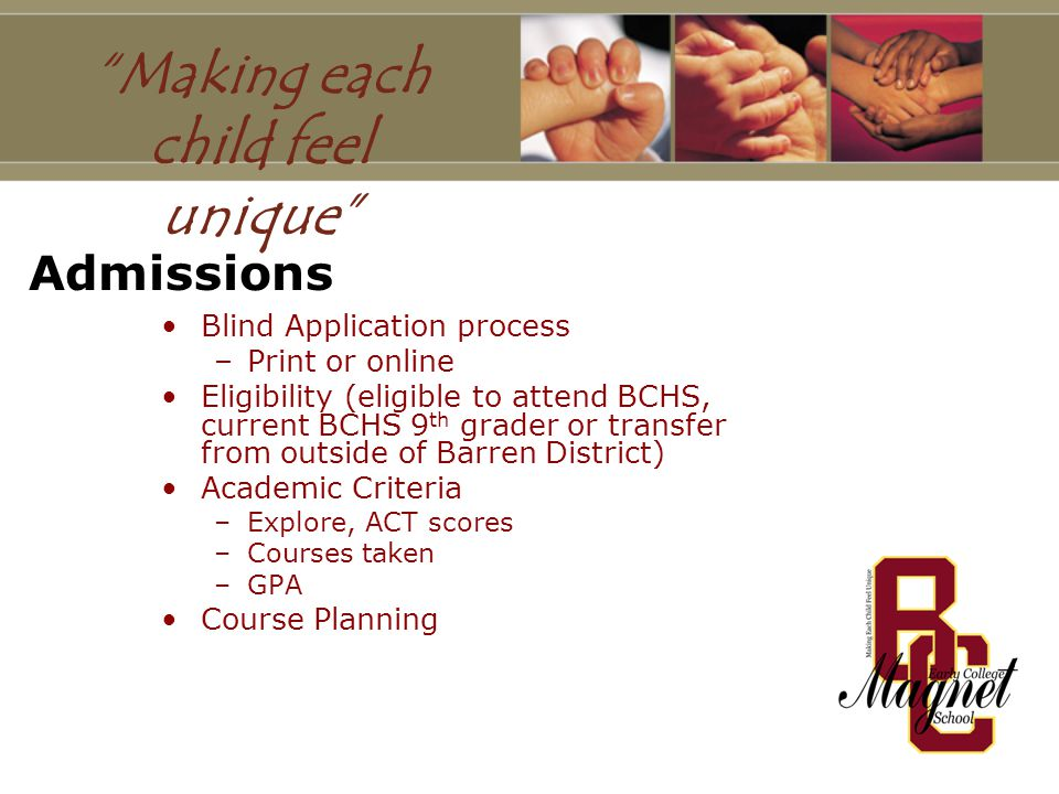 Admissions Blind Application process –Print or online Eligibility (eligible to attend BCHS, current BCHS 9 th grader or transfer from outside of Barren District) Academic Criteria –Explore, ACT scores –Courses taken –GPA Course Planning Making each child feel unique