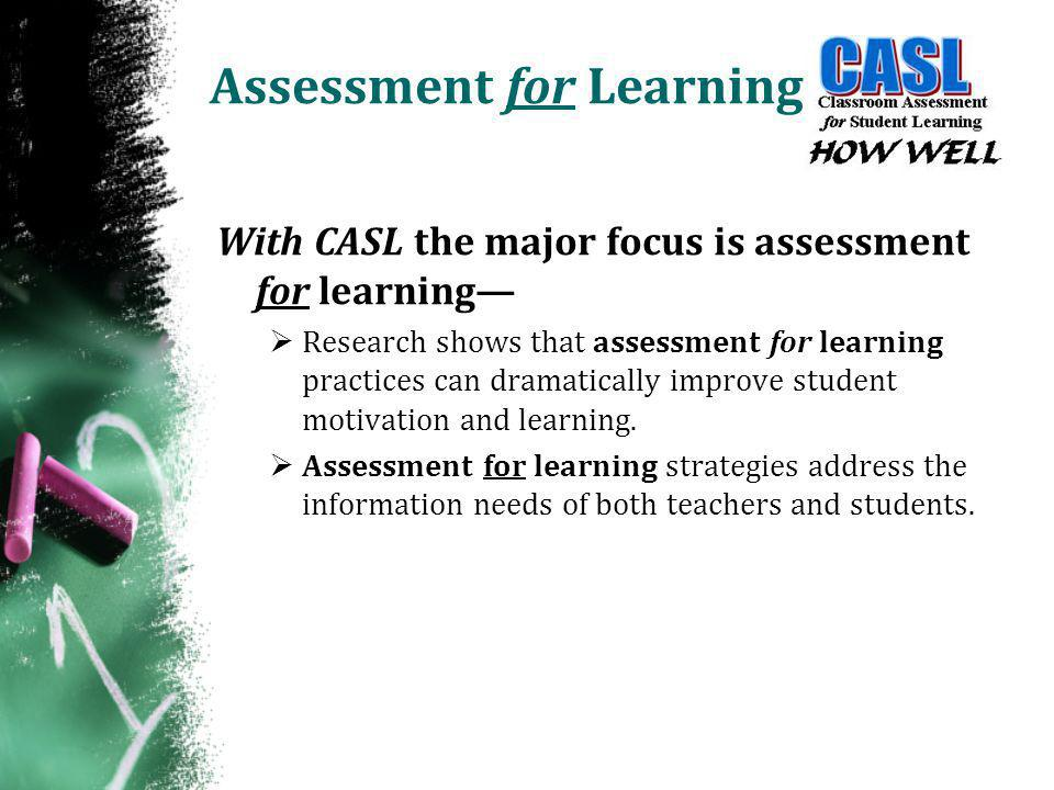Assessment for Learning With CASL the major focus is assessment for learning—  Research shows that assessment for learning practices can dramatically improve student motivation and learning.