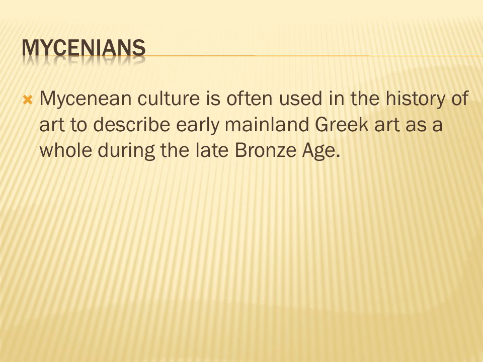  Mycenean culture is often used in the history of art to describe early mainland Greek art as a whole during the late Bronze Age.