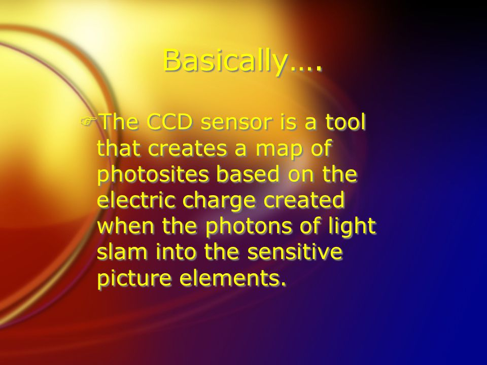 Basically…. F The CCD sensor is a tool that creates a map of photosites based on the electric charge created when the photons of light slam into the s