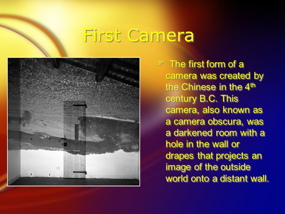 First Camera  The first form of a camera was created by the Chinese in the 4 th century B.C.