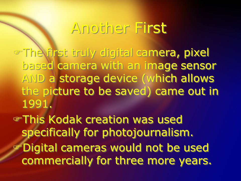 Another First FThe first truly digital camera, pixel based camera with an image sensor AND a storage device (which allows the picture to be saved) came out in 1991.