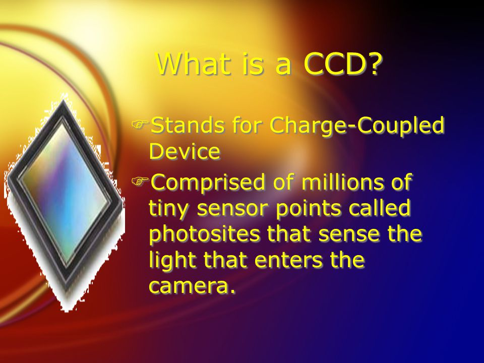 What is a CCD? FStands for Charge-Coupled Device F Comprised of millions of tiny sensor points called photosites that sense the light that enters the