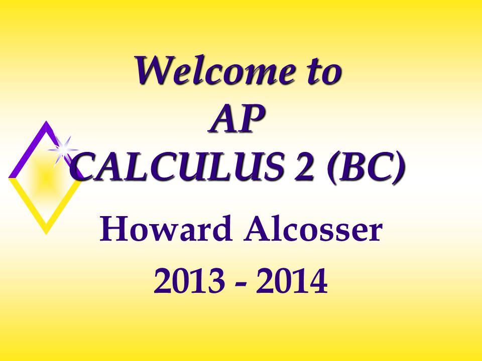 Welcome to AP CALCULUS 2 (BC) Howard Alcosser 2013 - 2014