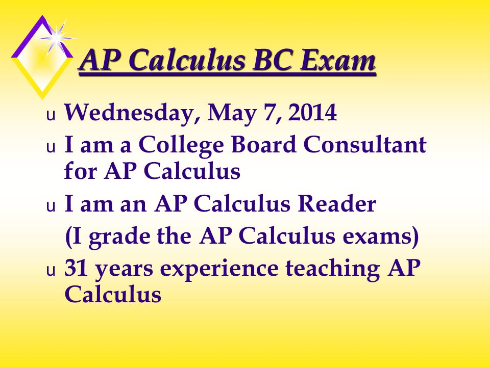 AP Calculus BC Exam u Wednesday, May 7, 2014 u I am a College Board Consultant for AP Calculus u I am an AP Calculus Reader (I grade the AP Calculus exams) u 31 years experience teaching AP Calculus