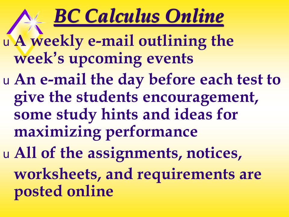 BC Calculus Online u A weekly e-mail outlining the week's upcoming events u An e-mail the day before each test to give the students encouragement, some study hints and ideas for maximizing performance u All of the assignments, notices, worksheets, and requirements are posted online