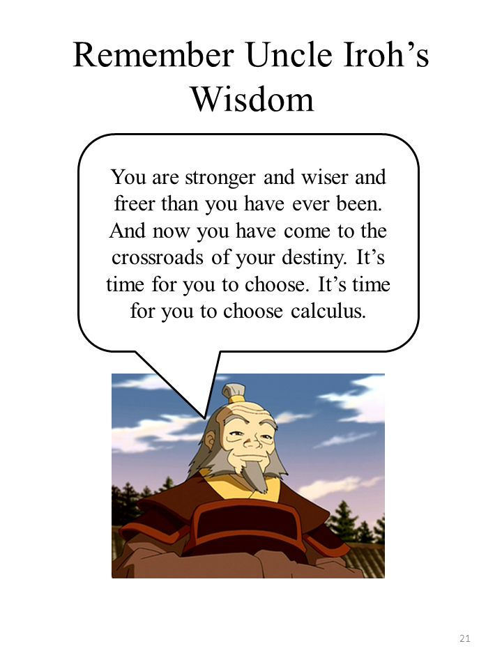 Remember Uncle Iroh's Wisdom 21 You are stronger and wiser and freer than you have ever been.