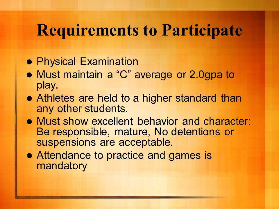 Requirements to Participate Physical Examination Must maintain a C average or 2.0gpa to play.
