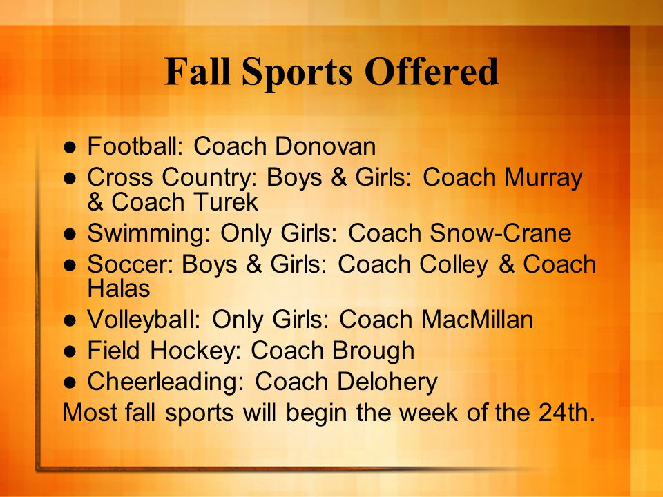 Fall Sports Offered Football: Coach Donovan Cross Country: Boys & Girls: Coach Murray & Coach Turek Swimming: Only Girls: Coach Snow-Crane Soccer: Boys & Girls: Coach Colley & Coach Halas Volleyball: Only Girls: Coach MacMillan Field Hockey: Coach Brough Cheerleading: Coach Delohery Most fall sports will begin the week of the 24th.