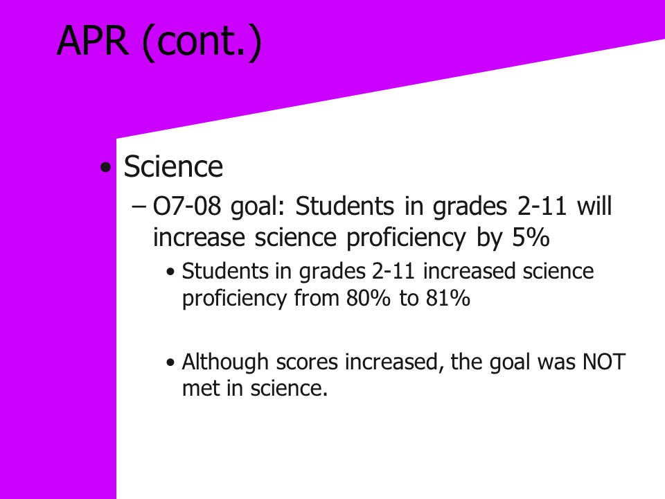 APR (cont.) Science –O7-08 goal: Students in grades 2-11 will increase science proficiency by 5% Students in grades 2-11 increased science proficiency from 80% to 81% Although scores increased, the goal was NOT met in science.
