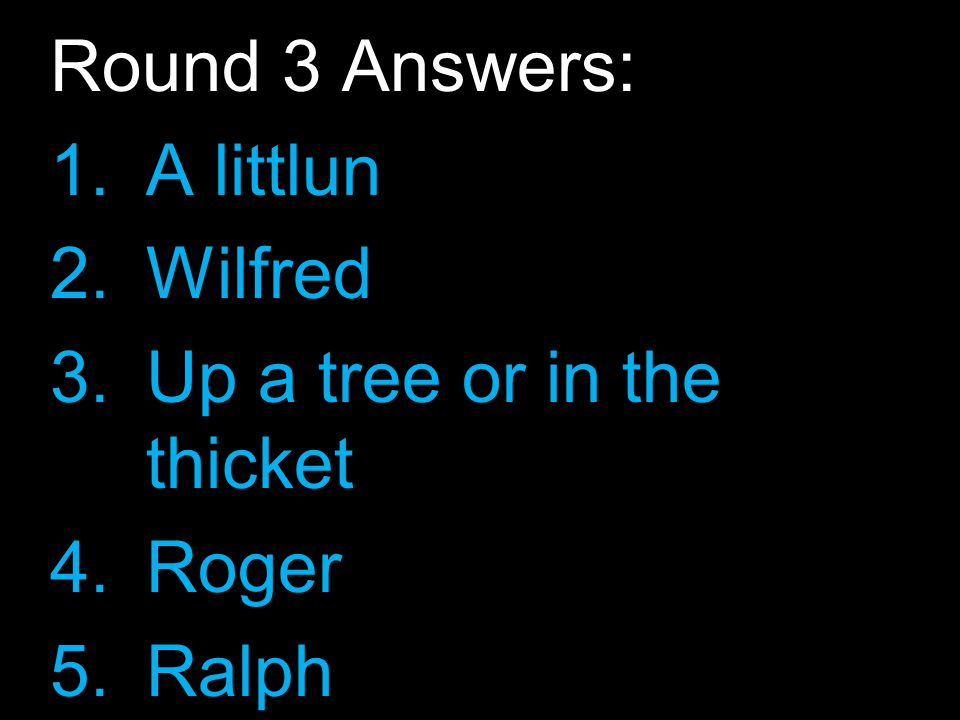 Round 3 Answers: 1.A littlun 2.Wilfred 3.Up a tree or in the thicket 4.Roger 5.Ralph 6.Jack