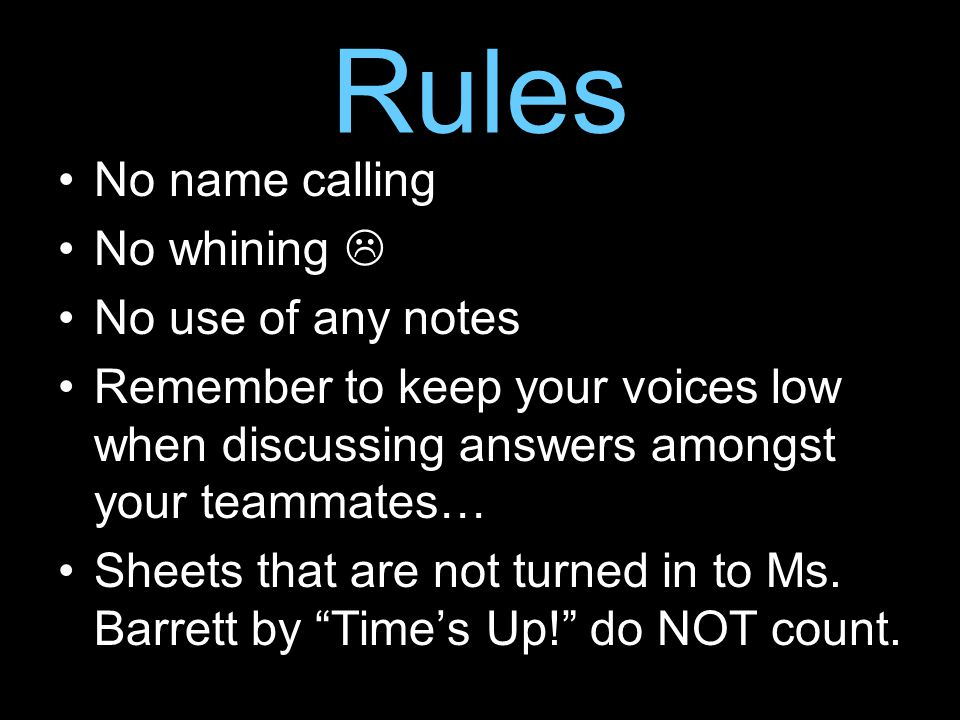 Rules No name calling No whining  No use of any notes Remember to keep your voices low when discussing answers amongst your teammates… Sheets that are not turned in to Ms.