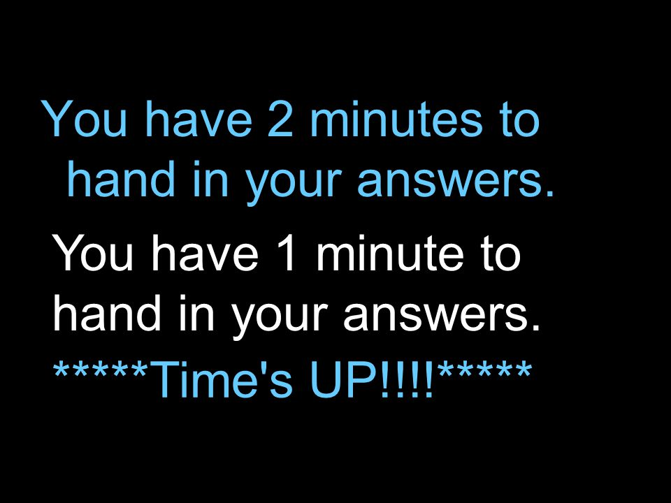 You have 2 minutes to hand in your answers. You have 1 minute to hand in your answers.