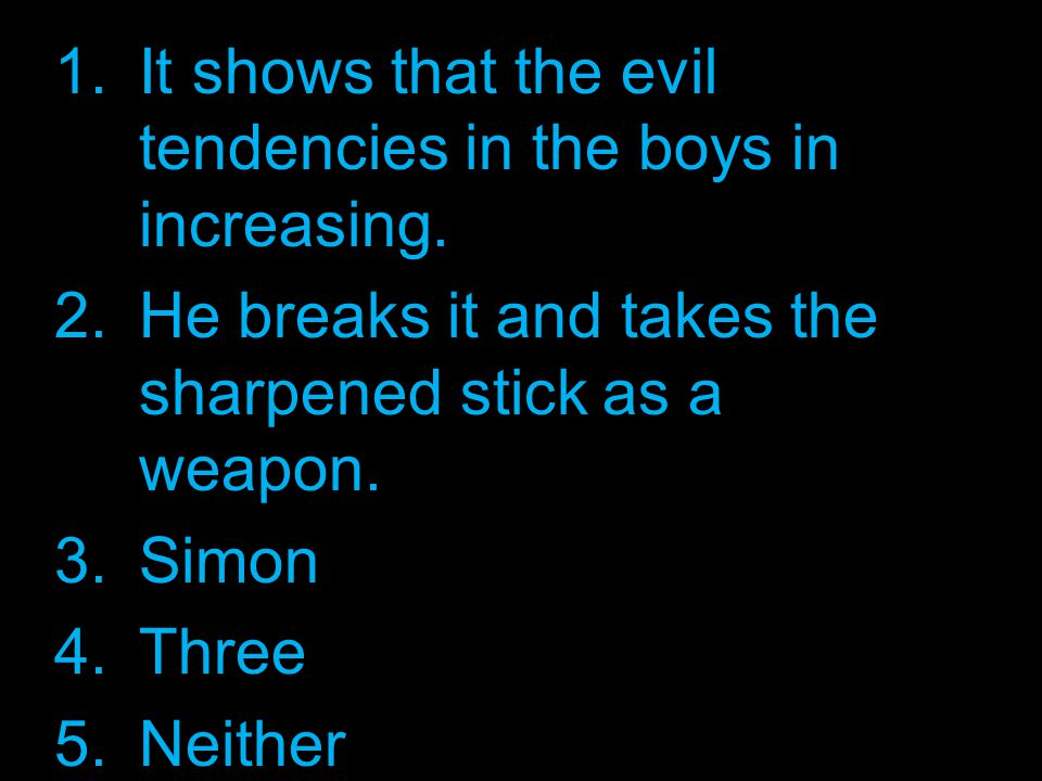 1.It shows that the evil tendencies in the boys in increasing.