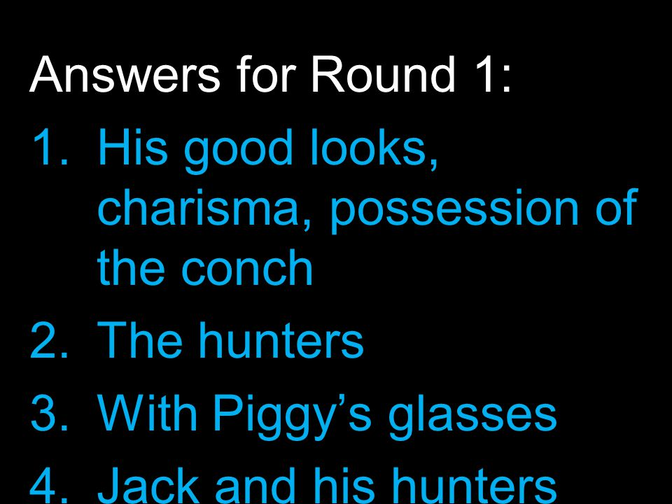 Answers for Round 1: 1.His good looks, charisma, possession of the conch 2.The hunters 3.With Piggy's glasses 4.Jack and his hunters