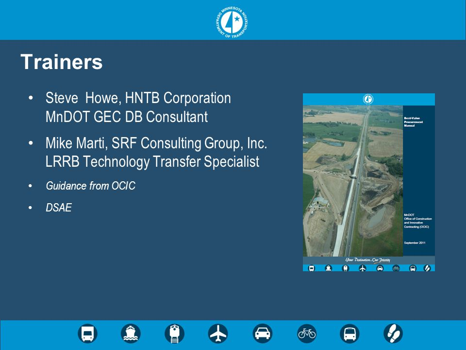 Trainers Steve Howe, HNTB Corporation MnDOT GEC DB Consultant Mike Marti, SRF Consulting Group, Inc. LRRB Technology Transfer Specialist Guidance from